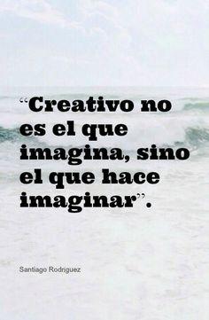 """""""Creativo no es el que imagina, sino el que hace imaginar"""""""