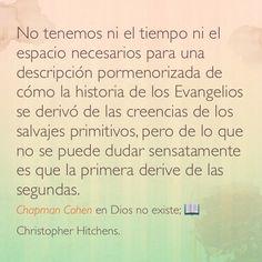 No tenemos ni el tiempo ni el espacio necesarios para una descripción pormenorizada de cómo la historia de los Evangelios se derivó de las creencias de los salvajes primitivos, pero de lo que no se puede dudar sensatamente es que la primera derive de las segundas. Chapman Cohen en Dios no existe;  Christopher Hitchens.