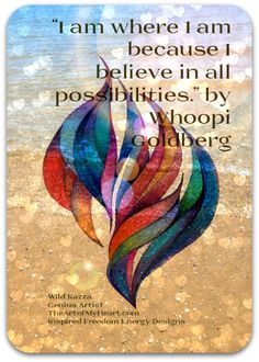 """""""I am where I am because I believe in all possibilities."""" by Whoopi Goldberg and TheArtofMyHeart.com"""