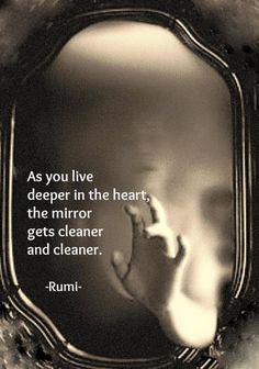 As you live deeper in the heart, the mirror gets cleaner and cleaner. - Rumi