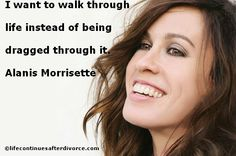 I want to walk through life instead of being dragged through it.  #quote #Alanis Morrisette. Fucking amazing bitch