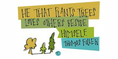 """""""He that plants trees loves others beside himself."""" - Thomas Fuller"""