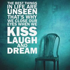 The best things in life are unseen, that's why we close our eyes when we Kiss, Laugh, and Dream.