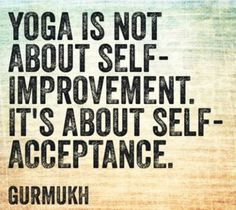 .Yoga is not about self-improvement. it's about self-acceptance.