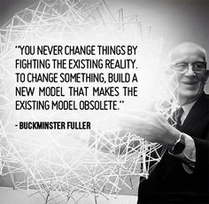 """You never change things by fighting the existing reality."" — R. Buckminister Fuller"