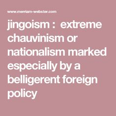 jingoism : extreme chauvinism or nationalism marked especially by a belligerent foreign policy