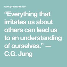 """""""Everything that irritates us about others can lead us to an understanding of ourselves.""""  ― C.G. Jung"""