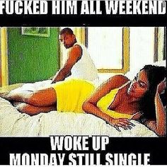 hoes be like.. been with another woman man all weekend girl.