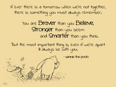 If ever there is a tomorrow when we're not together, there is something you must always remember. You are braver than you believe, stronger than you seem and smarter than you think. But the most important thing is even if we're apart, I'll always be with you.
