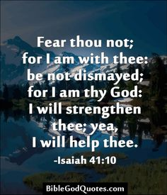 Fear thou not; for I am with thee: be not dismayed; for I am thy God: I will strengthen thee; yea, I will help thee. -Isaiah 41:10   BibleGodQuotes.com
