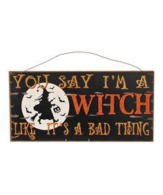 Take a look at this 'You Say I'm A Witch' Plaque by Grasslands Road on #zulily today! LOL..love it!