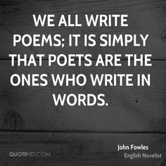"""We all write poems; it is simply that poets are the ones who write in words."" - John Fowles"