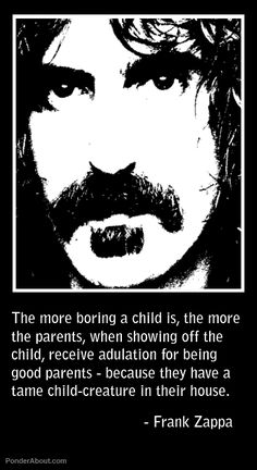 The more boring a child is, the more the parents, when showing off the child, receive adulation for being good parents - because they have a tame child-creature in their house - Frank Zappa