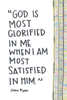 """God is most glorified in me with I am most satisfied in Him."" -John Piper"