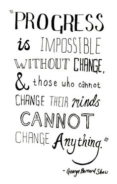 Progress is impossible without change, and those who cannot change their minds cannot change anything