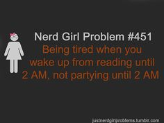 Being tired when you wake up from reading until 2AM, not partying until 2AM.