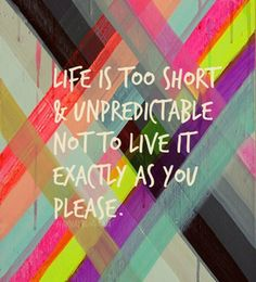 Life is too short & unpredictable not to live it exactly as you please