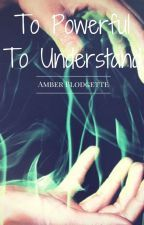 To Powerful to Understand | Amber/GodlessLostSoul by GodlessLostSoul