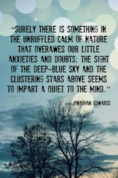"""""""Surely there is something in the unruffled calm of nature that overawes our little anxieties and doubts; the sight of the deep-blue sky and the clustering stars above seems to impart a quiet to the mind.""""  ― Jonathan Edwards"""