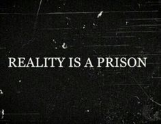 Reality is a prison.