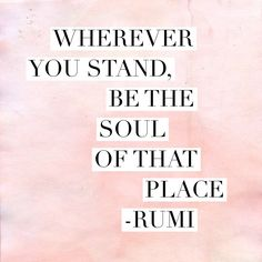 Wherever you stand, be the soul of that place. -Rumi Quote #quote #quotes #spirituality
