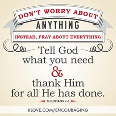 """Don't worry about anything, instead, pray about everything. Tell God what you need and thank Him for all He has done."" - Phillipians 4:6   K-LOVE's Encouraging Word http://www.klove.com/encouraging"