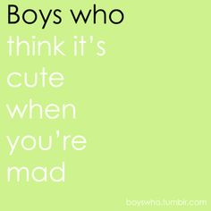 Boys Who: think it's cute when you're mad - he a.l.w.a.y.s tells me this! half the time it makes me even more mad.