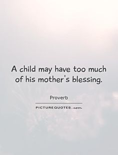 A child may have too much of his mother's blessing. Blessed Quotes, Mother Quotes, Picture Quotes, Blessing, Proverbs, Quotations, Hearts, Humor, Sayings