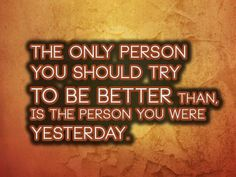 The only person you should try to be better than, is the person you were yesterday.   Anonymous ART of Revolution