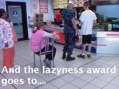 The person who is too lazy to learn how to spell laziness. Oh yeah. And the chick in the chair.