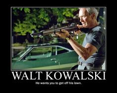 a Collection of Random DEmotivational Posters I Found on my Ipod is dedicated to Gran Torino Film, Girly Man, Get Off My Lawn, Demotivational Posters, Funny Sexy, My Philosophy, He Day, Clint Eastwood, Dont Understand