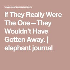If They Really Were The One—They Wouldn't Have Gotten Away. | elephant journal