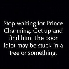 *Stop waiting for Prince Charming. Get up and find him. The poor idiot may be stuck in a tree or something.*