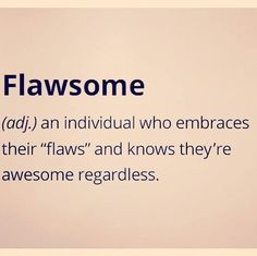 I love my flaws and learning about ME is the Amazing Journey  FOR ME TO ONLY UNDERSTAND..!!
