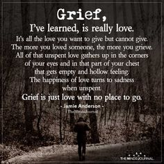 Grief, I've learned, is really love.It's all the love you want to give but cannot give.The more you loved someone, the more you grieve Great Quotes, Quotes To Live By, Me Quotes, Inspirational Quotes, Motivational, Grief Poems, Quotes About Grief, Quotes About Loss, Quotes About Death