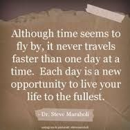 Although time seems to fly by, it never travels faster than one day at a time.  Each day is a new opportunity to live your life to the fullest.