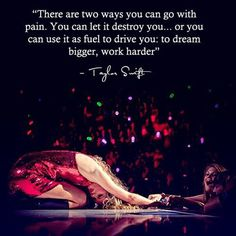 Inspirational Running Quotes For When Your Tank Is Empty:There are two ways you can go with pain. You can let it destory you, or you can use it as fuel to drive you: to dream bigger, work harder. - Taylor Swift