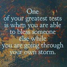 One of your greatest tests is when you are able to bless someone else while you are going through your own storm.