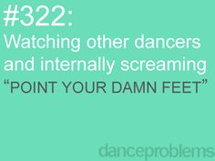 hahahah! THIS IS ME!! Me and my friend do this all the time when!!!! I am FOREVER getting mad at bad feet! #dancegirlproblems