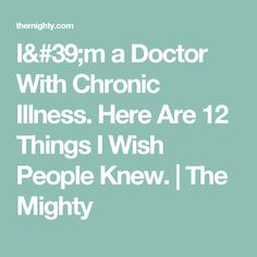 I'm a Doctor With Chronic Illness. Here Are 12 Things I Wish People Knew.   The Mighty