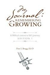 My Journal: Remembering and Growing | A Biblical context to lifes journey Edition 1  By Dan L. Bragg Ed-D    If you are struggling trying to find your purpose you may want to take a one year journey with My Journal: Remembering and Growing| A Biblical context to lifes journey Edition 1 by Dan L. Bragg Ed-D.  Bragg takes fellow travelers on a journey of discovery and growth by giving his readers inspiration to journal about their spiritual journey. Mr. Bragg is our tour guide as he challenges…