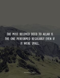 The most beloved deed to Allah is the one performed regularly even if it were small. Sahih Bukhari [ Hadith on Deeds ]
