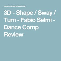 3D - Shape / Sway / Turn - Fabio Selmi - Dance Comp Review