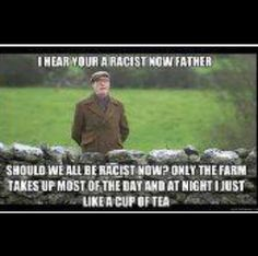 """I hear you're a racist now Father. Should we all be racist now? Only the farm takes up most of the day and at night I just like a cup of tea."" #FatherTed"