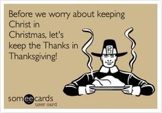 Funny Thanksgiving Ecard: Before we worry about keeping Christ in Christmas, let's keep the Thanks in Thanksgiving!