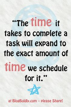 http://blogboldly.com/too-little-time-for-your-online-business-one-simple-solution The time it takes to complete a task will expand to the exact amount of time we schedule for it. ~darlene