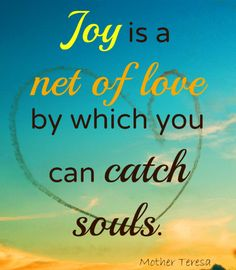 *JOY IS A NET OF LOVE BY WHICH YOU CATCH SOULS. -Mother Teresa