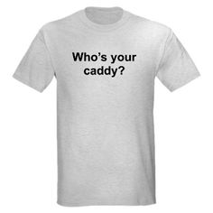 Whos your caddy? T-Shirt