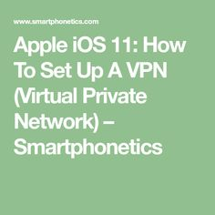 Apple iOS 11: How To Set Up A VPN (Virtual Private Network) – Smartphonetics