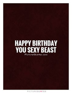 Happy birthday you sexy beast. Happy birthday quotes on PictureQuotes.com.